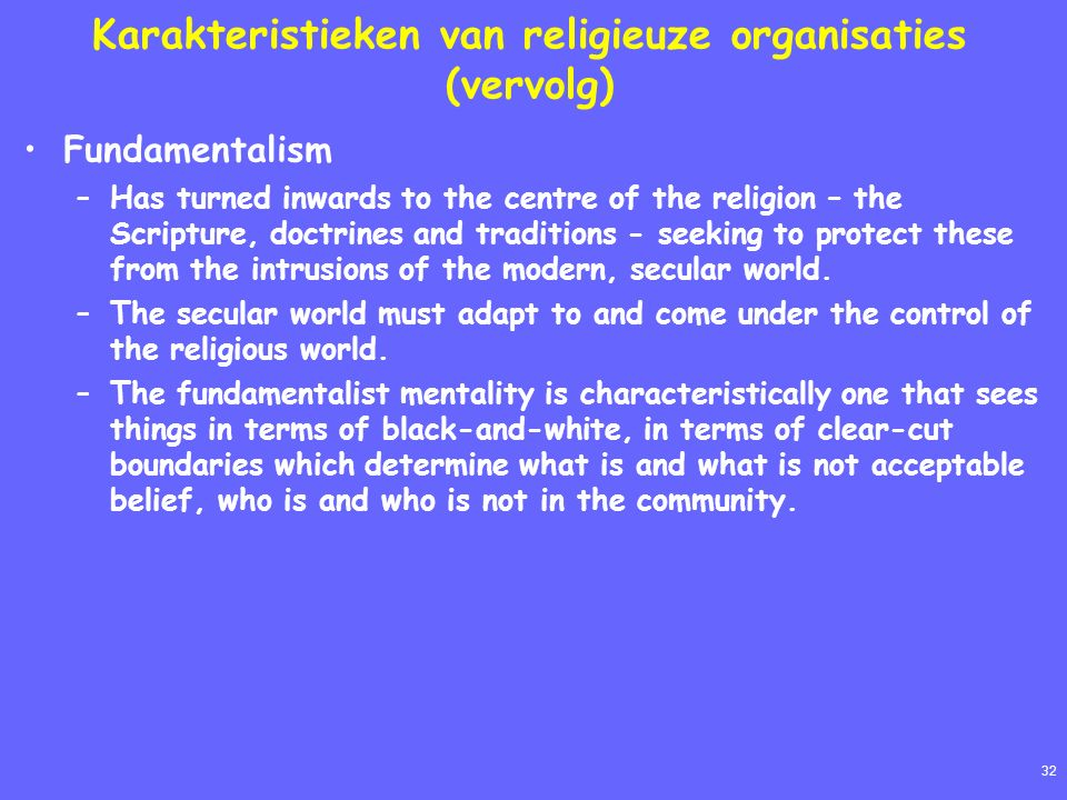32 Karakteristieken van religieuze organisaties (vervolg) Fundamentalism –Has turned inwards to the centre of the religion – the Scripture, doctrines and traditions - seeking to protect these from the intrusions of the modern, secular world.