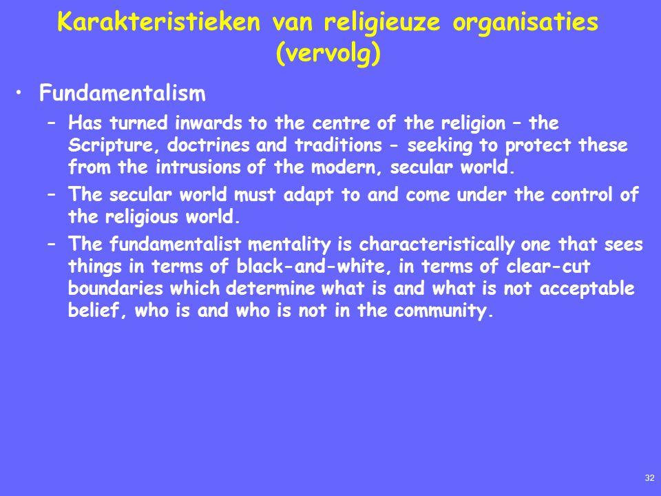 32 Karakteristieken van religieuze organisaties (vervolg) Fundamentalism –Has turned inwards to the centre of the religion – the Scripture, doctrines