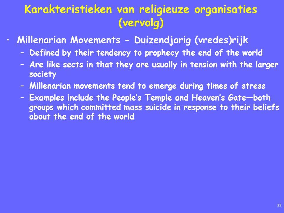 33 Karakteristieken van religieuze organisaties (vervolg) Millenarian Movements - Duizendjarig (vredes)rijk –Defined by their tendency to prophecy the