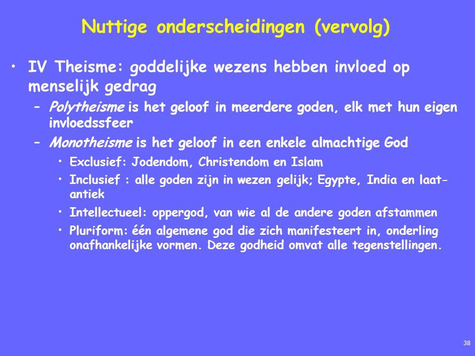 38 Nuttige onderscheidingen (vervolg) IV Theisme: goddelijke wezens hebben invloed op menselijk gedrag –Polytheisme is het geloof in meerdere goden, elk met hun eigen invloedssfeer –Monotheisme is het geloof in een enkele almachtige God Exclusief: Jodendom, Christendom en Islam Inclusief : alle goden zijn in wezen gelijk; Egypte, India en laat- antiek Intellectueel: oppergod, van wie al de andere goden afstammen Pluriform: één algemene god die zich manifesteert in, onderling onafhankelijke vormen.
