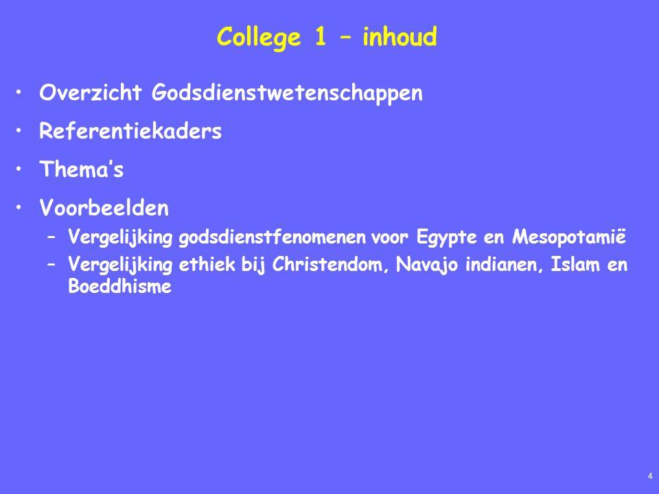 4 College 1 – inhoud Overzicht Godsdienstwetenschappen Referentiekaders Thema's Voorbeelden –Vergelijking godsdienstfenomenen voor Egypte en Mesopotamië –Vergelijking ethiek bij Christendom, Navajo indianen, Islam en Boeddhisme