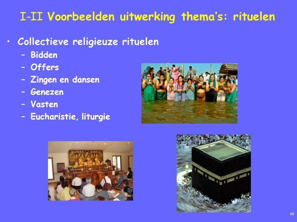 40 I-II Voorbeelden uitwerking thema's: rituelen Collectieve religieuze rituelen –Bidden –Offers –Zingen en dansen –Genezen –Vasten –Eucharistie, litu