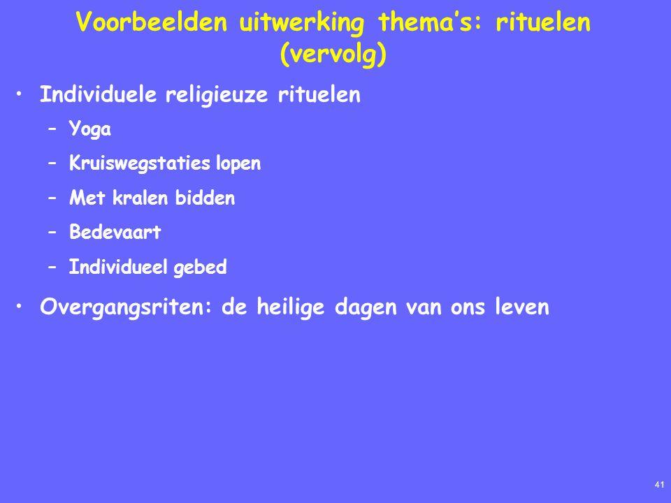 41 Voorbeelden uitwerking thema's: rituelen (vervolg) Individuele religieuze rituelen –Yoga –Kruiswegstaties lopen –Met kralen bidden –Bedevaart –Indi