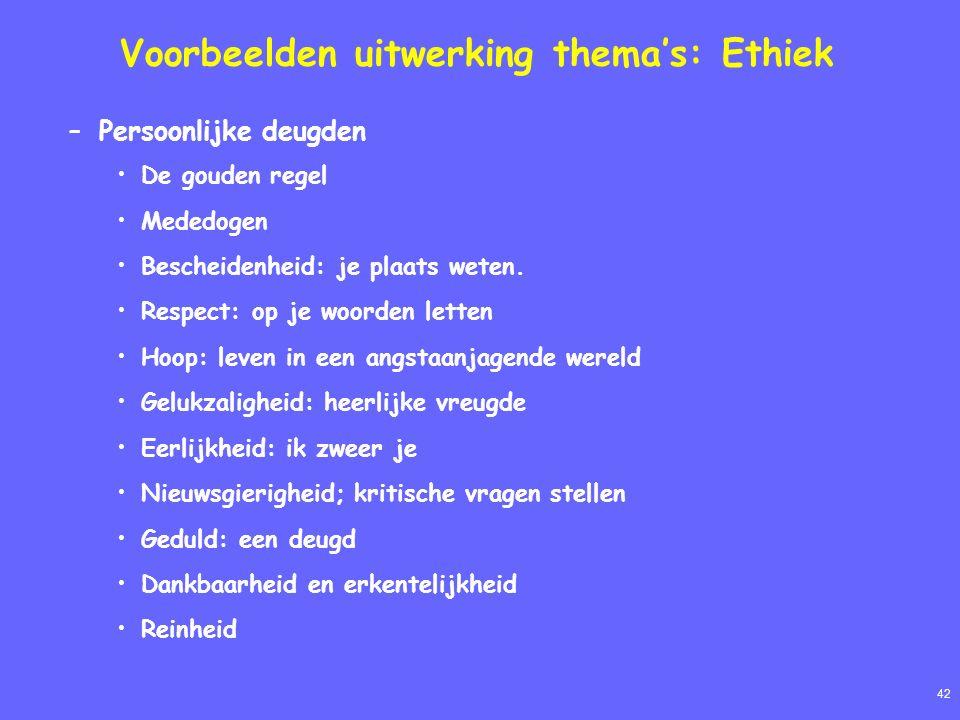 42 Voorbeelden uitwerking thema's: Ethiek –Persoonlijke deugden De gouden regel Mededogen Bescheidenheid: je plaats weten.