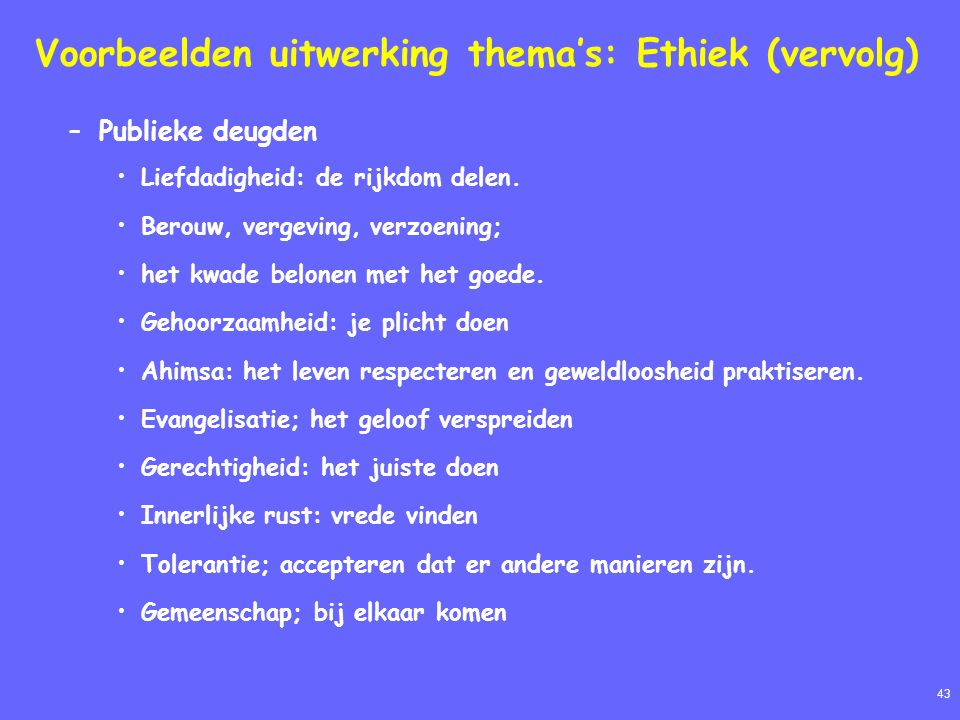 43 Voorbeelden uitwerking thema's: Ethiek (vervolg) –Publieke deugden Liefdadigheid: de rijkdom delen. Berouw, vergeving, verzoening; het kwade belone