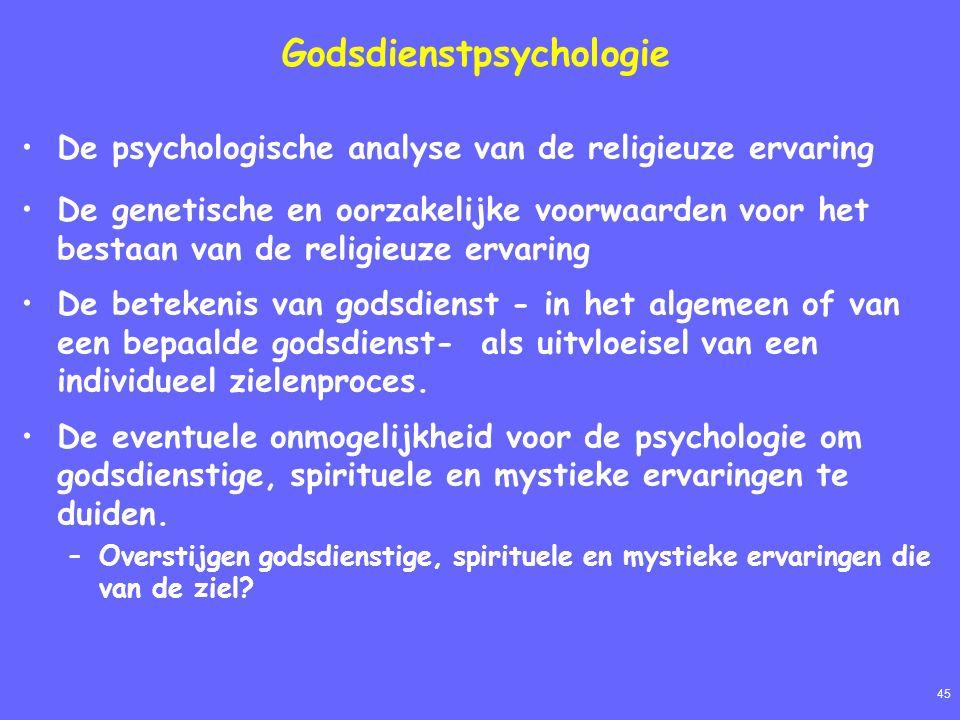 45 Godsdienstpsychologie De psychologische analyse van de religieuze ervaring De genetische en oorzakelijke voorwaarden voor het bestaan van de religieuze ervaring De betekenis van godsdienst - in het algemeen of van een bepaalde godsdienst- als uitvloeisel van een individueel zielenproces.