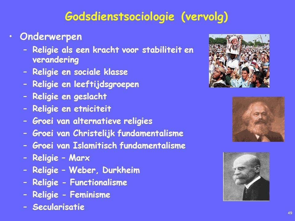 49 Godsdienstsociologie (vervolg) Onderwerpen –Religie als een kracht voor stabiliteit en verandering –Religie en sociale klasse –Religie en leeftijdsgroepen –Religie en geslacht –Religie en etniciteit –Groei van alternatieve religies –Groei van Christelijk fundamentalisme –Groei van Islamitisch fundamentalisme –Religie – Marx –Religie – Weber, Durkheim –Religie - Functionalisme –Religie - Feminisme –Secularisatie