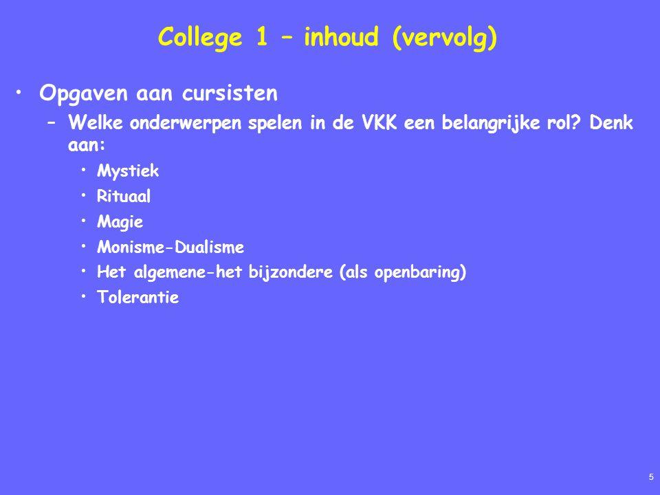 5 College 1 – inhoud (vervolg) Opgaven aan cursisten –Welke onderwerpen spelen in de VKK een belangrijke rol? Denk aan: Mystiek Rituaal Magie Monisme-