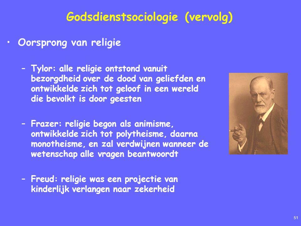 51 Godsdienstsociologie (vervolg) Oorsprong van religie –Tylor: alle religie ontstond vanuit bezorgdheid over de dood van geliefden en ontwikkelde zich tot geloof in een wereld die bevolkt is door geesten –Frazer: religie begon als animisme, ontwikkelde zich tot polytheisme, daarna monotheisme, en zal verdwijnen wanneer de wetenschap alle vragen beantwoordt –Freud: religie was een projectie van kinderlijk verlangen naar zekerheid