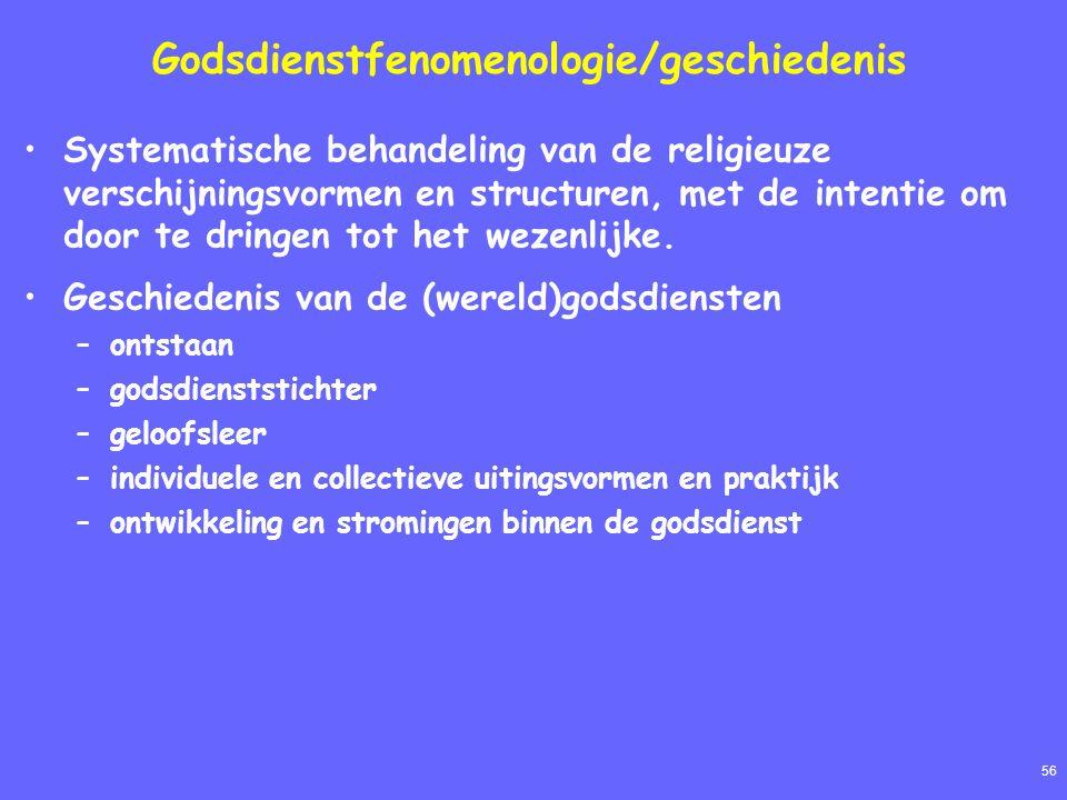 56 Godsdienstfenomenologie/geschiedenis Systematische behandeling van de religieuze verschijningsvormen en structuren, met de intentie om door te dringen tot het wezenlijke.