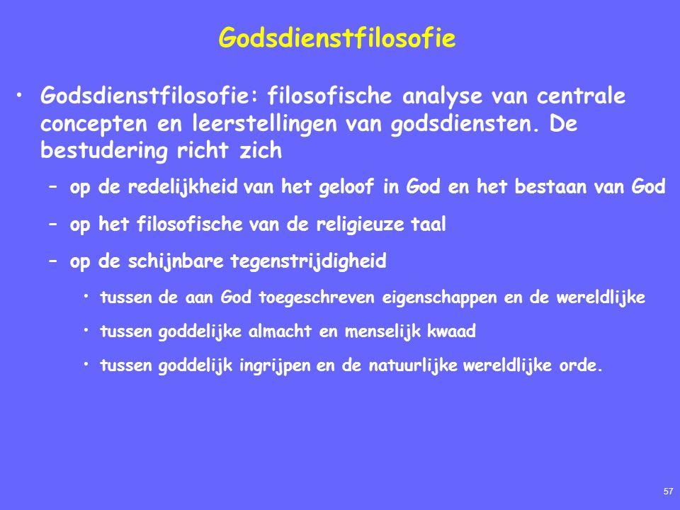 57 Godsdienstfilosofie Godsdienstfilosofie: filosofische analyse van centrale concepten en leerstellingen van godsdiensten. De bestudering richt zich