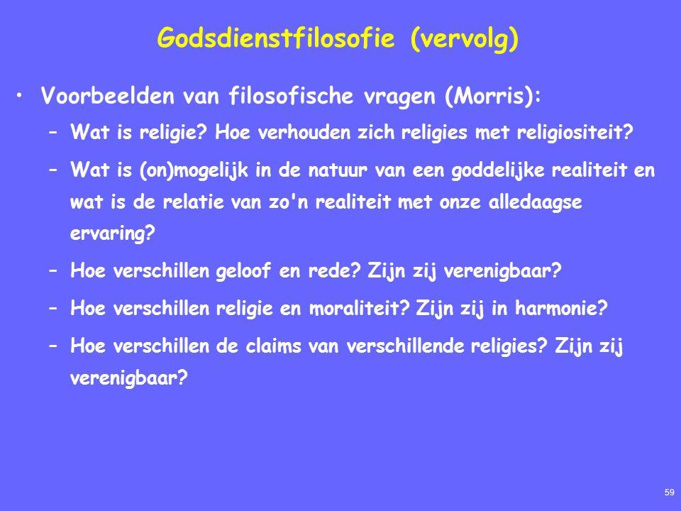 59 Godsdienstfilosofie (vervolg) Voorbeelden van filosofische vragen (Morris): –Wat is religie? Hoe verhouden zich religies met religiositeit? –Wat is