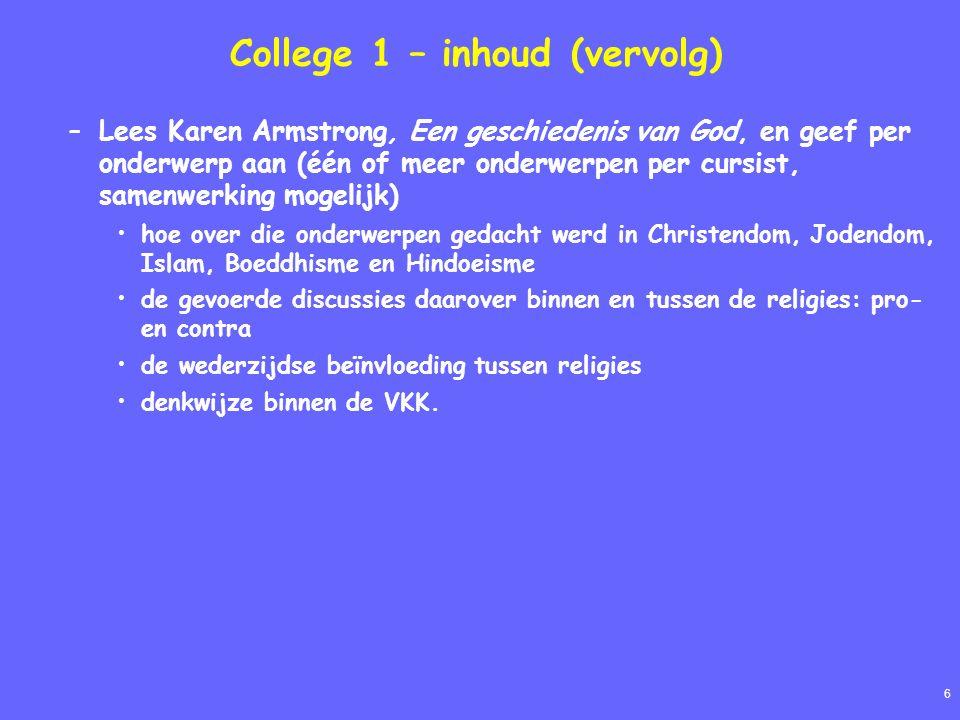 6 College 1 – inhoud (vervolg) –Lees Karen Armstrong, Een geschiedenis van God, en geef per onderwerp aan (één of meer onderwerpen per cursist, samenwerking mogelijk) hoe over die onderwerpen gedacht werd in Christendom, Jodendom, Islam, Boeddhisme en Hindoeisme de gevoerde discussies daarover binnen en tussen de religies: pro- en contra de wederzijdse beïnvloeding tussen religies denkwijze binnen de VKK.