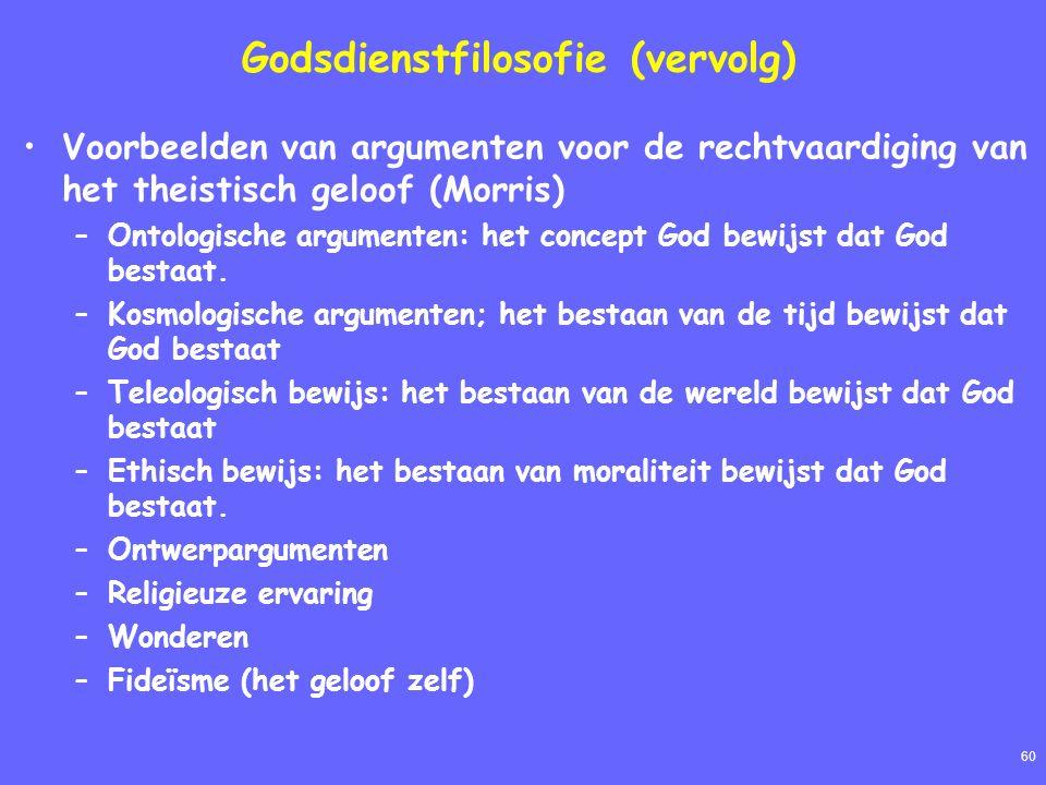 60 Godsdienstfilosofie (vervolg) Voorbeelden van argumenten voor de rechtvaardiging van het theistisch geloof (Morris) –Ontologische argumenten: het concept God bewijst dat God bestaat.