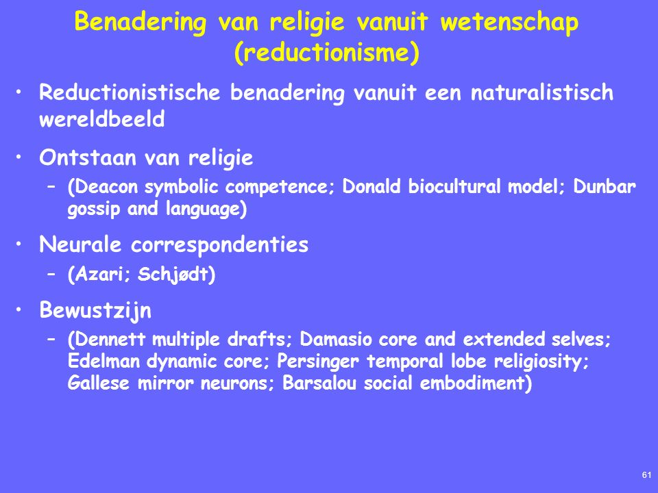 61 Benadering van religie vanuit wetenschap (reductionisme) Reductionistische benadering vanuit een naturalistisch wereldbeeld Ontstaan van religie –(Deacon symbolic competence; Donald biocultural model; Dunbar gossip and language) Neurale correspondenties –(Azari; Schjødt) Bewustzijn –(Dennett multiple drafts; Damasio core and extended selves; Edelman dynamic core; Persinger temporal lobe religiosity; Gallese mirror neurons; Barsalou social embodiment)
