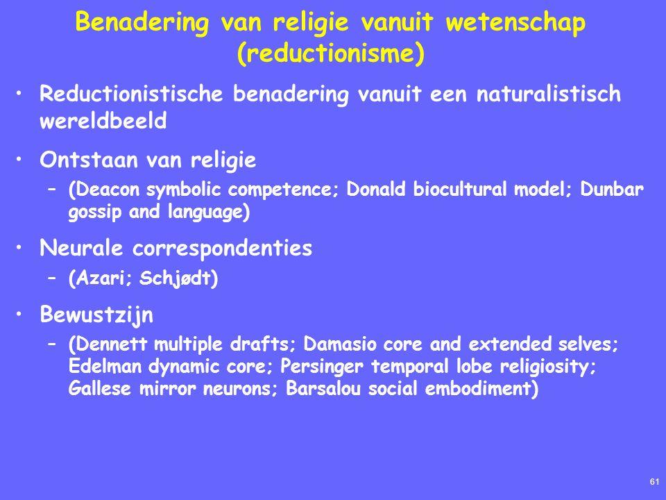 61 Benadering van religie vanuit wetenschap (reductionisme) Reductionistische benadering vanuit een naturalistisch wereldbeeld Ontstaan van religie –(