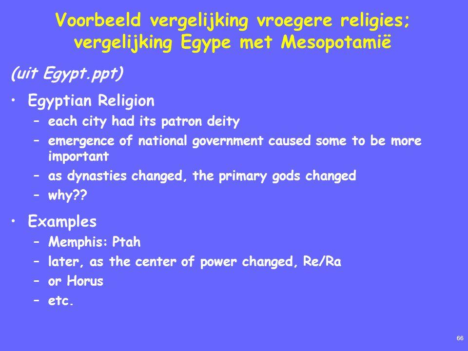 66 Voorbeeld vergelijking vroegere religies; vergelijking Egype met Mesopotamië (uit Egypt.ppt) Egyptian Religion –each city had its patron deity –eme