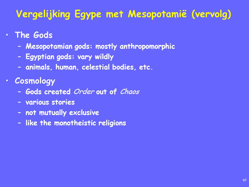 67 Vergelijking Egype met Mesopotamië (vervolg) The Gods –Mesopotamian gods: mostly anthropomorphic –Egyptian gods: vary wildly –animals, human, celestial bodies, etc.