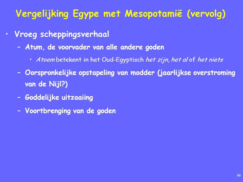 68 Vergelijking Egype met Mesopotamië (vervolg) Vroeg scheppingsverhaal –Atum, de voorvader van alle andere goden Atoem betekent in het Oud-Egyptisch het zijn, het al of het niets –Oorspronkelijke opstapeling van modder (jaarlijkse overstroming van de Nijl?) –Goddelijke uitzaaiing –Voortbrenging van de goden