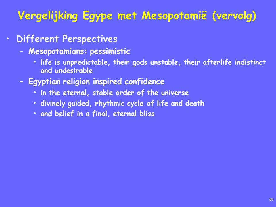 69 Vergelijking Egype met Mesopotamië (vervolg) Different Perspectives –Mesopotamians: pessimistic life is unpredictable, their gods unstable, their afterlife indistinct and undesirable –Egyptian religion inspired confidence in the eternal, stable order of the universe divinely guided, rhythmic cycle of life and death and belief in a final, eternal bliss