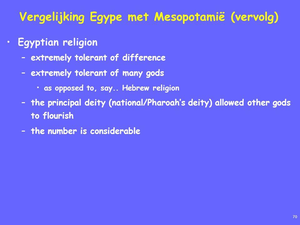 70 Vergelijking Egype met Mesopotamië (vervolg) Egyptian religion –extremely tolerant of difference –extremely tolerant of many gods as opposed to, sa
