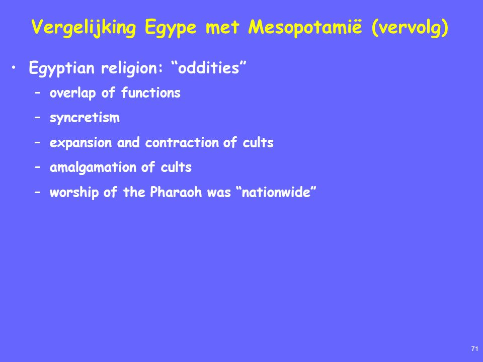 71 Vergelijking Egype met Mesopotamië (vervolg) Egyptian religion: oddities –overlap of functions –syncretism –expansion and contraction of cults –amalgamation of cults –worship of the Pharaoh was nationwide