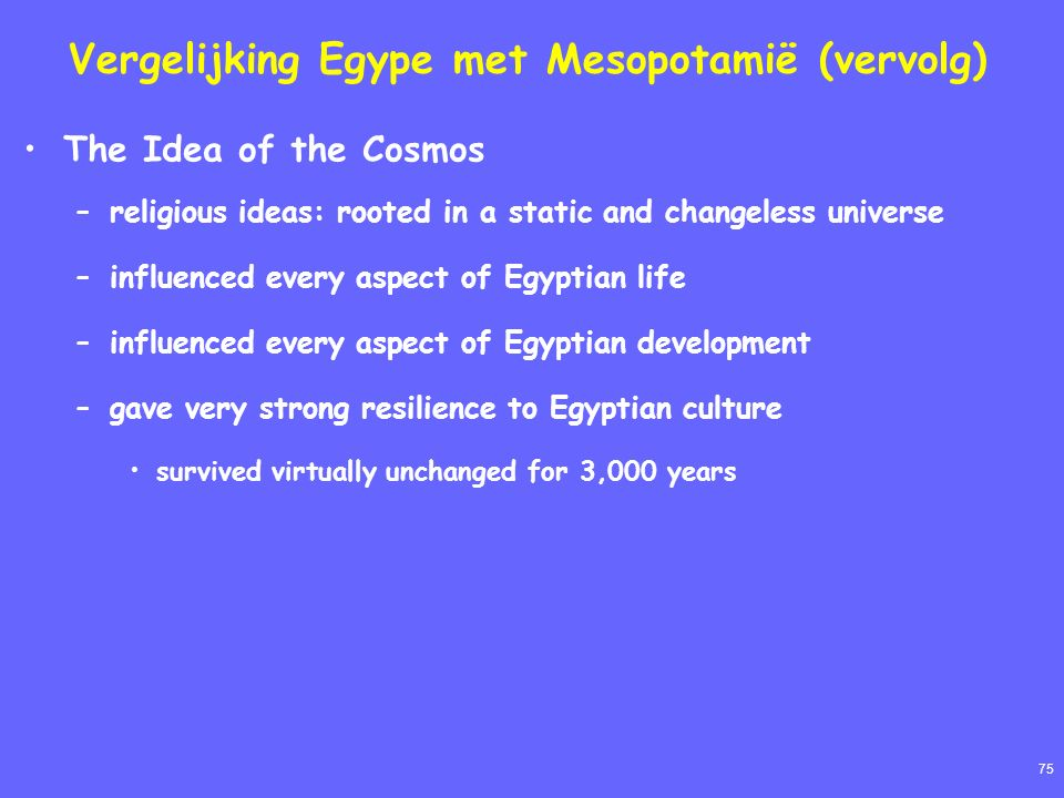 75 Vergelijking Egype met Mesopotamië (vervolg) The Idea of the Cosmos –religious ideas: rooted in a static and changeless universe –influenced every