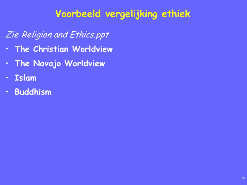 76 Voorbeeld vergelijking ethiek Zie Religion and Ethics.ppt The Christian Worldview The Navajo Worldview Islam Buddhism