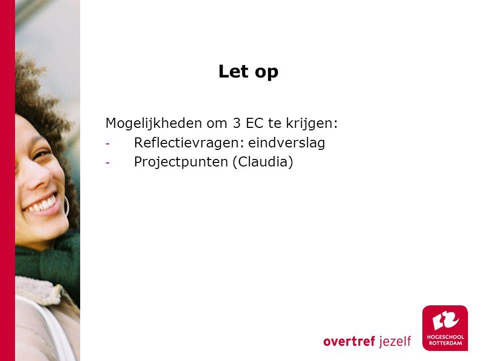 Let op Mogelijkheden om 3 EC te krijgen: - Reflectievragen: eindverslag - Projectpunten (Claudia)