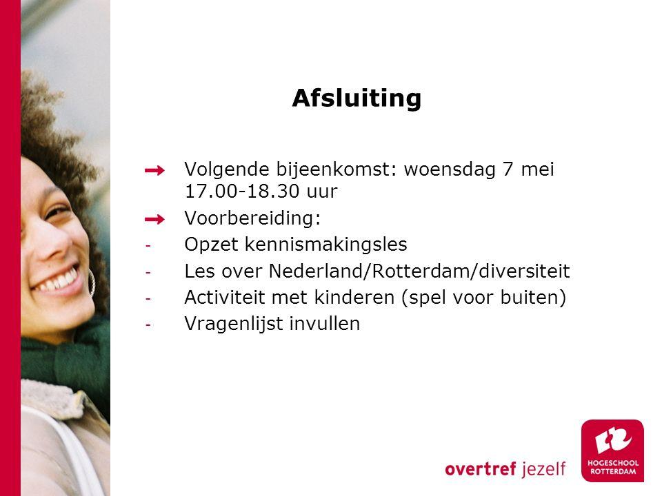 Afsluiting Volgende bijeenkomst: woensdag 7 mei 17.00-18.30 uur Voorbereiding: - Opzet kennismakingsles - Les over Nederland/Rotterdam/diversiteit - Activiteit met kinderen (spel voor buiten) - Vragenlijst invullen