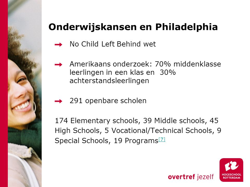 Onderwijskansen en Philadelphia No Child Left Behind wet Amerikaans onderzoek: 70% middenklasse leerlingen in een klas en 30% achterstandsleerlingen 291 openbare scholen 174 Elementary schools, 39 Middle schools, 45 High Schools, 5 Vocational/Technical Schools, 9 Special Schools, 19 Programs [7] [7]