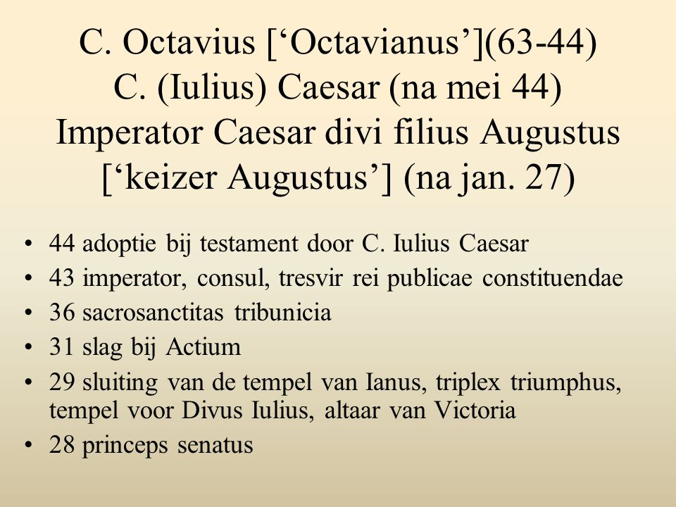 C. Octavius ['Octavianus'](63-44) C. (Iulius) Caesar (na mei 44) Imperator Caesar divi filius Augustus ['keizer Augustus'] (na jan. 27) 44 adoptie bij