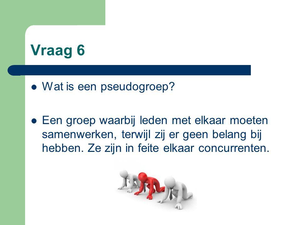 Vraag 6 Wat is een pseudogroep? Een groep waarbij leden met elkaar moeten samenwerken, terwijl zij er geen belang bij hebben. Ze zijn in feite elkaar