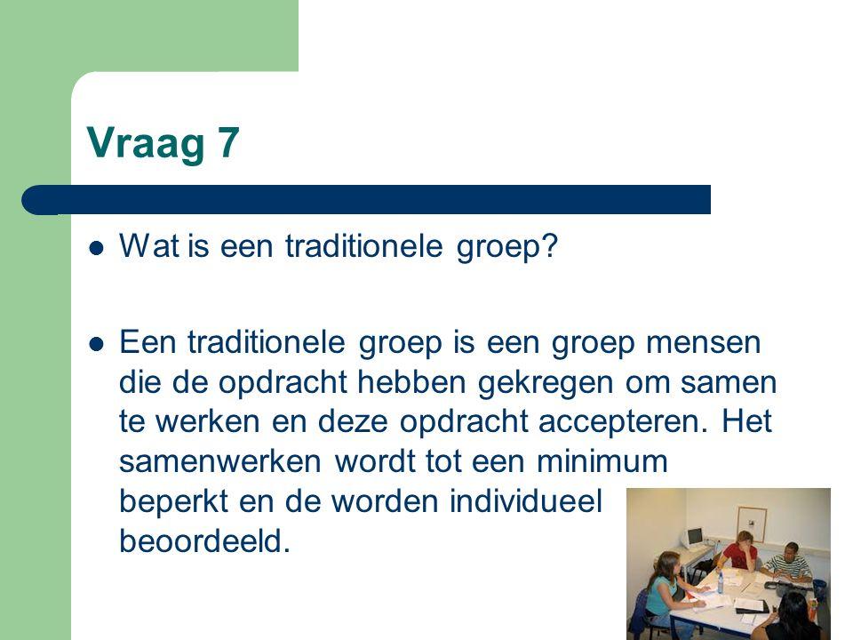 Vraag 7 Wat is een traditionele groep? Een traditionele groep is een groep mensen die de opdracht hebben gekregen om samen te werken en deze opdracht