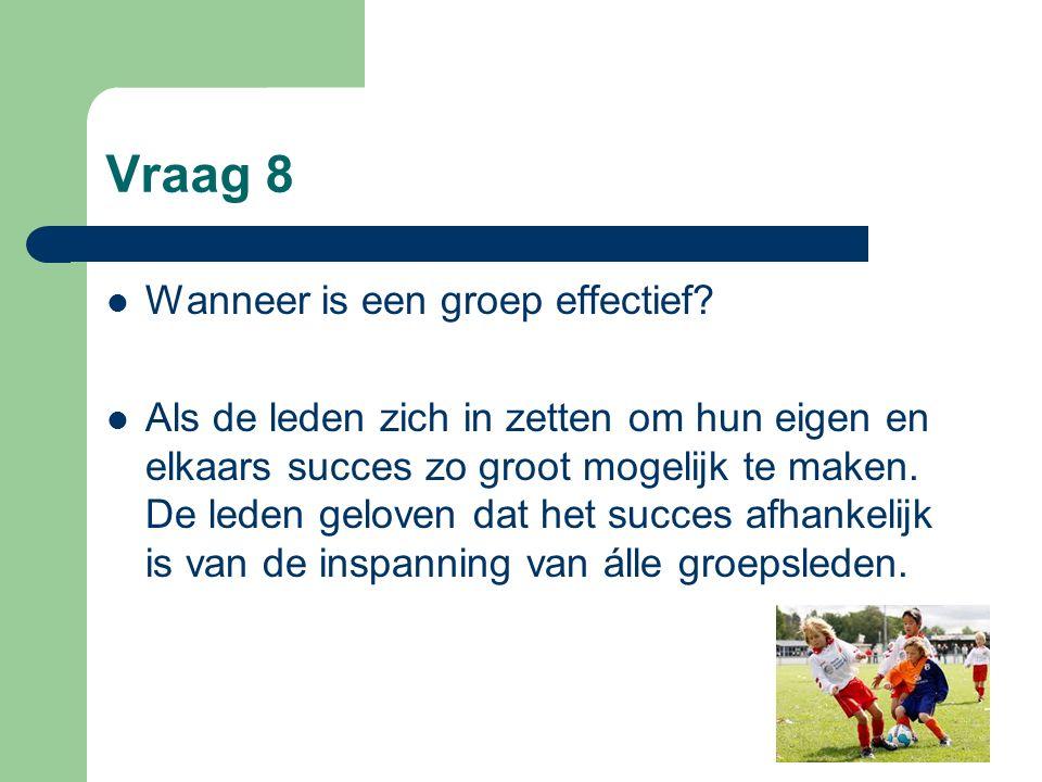 Vraag 8 Wanneer is een groep effectief? Als de leden zich in zetten om hun eigen en elkaars succes zo groot mogelijk te maken. De leden geloven dat he