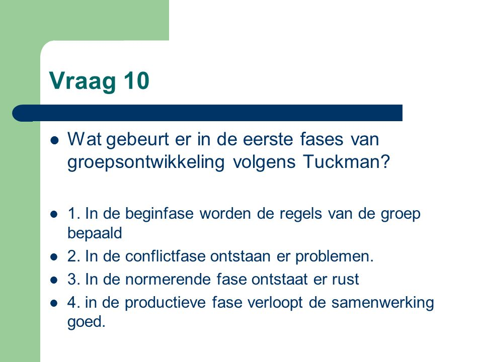 Vraag 10 Wat gebeurt er in de eerste fases van groepsontwikkeling volgens Tuckman? 1. In de beginfase worden de regels van de groep bepaald 2. In de c