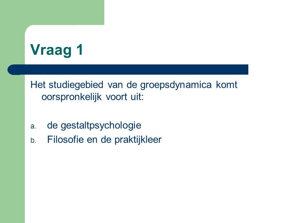 Vraag 1 Het studiegebied van de groepsdynamica komt oorspronkelijk voort uit: a. de gestaltpsychologie b. Filosofie en de praktijkleer