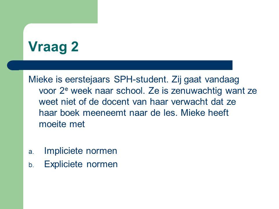 Vraag 2 Mieke is eerstejaars SPH-student. Zij gaat vandaag voor 2 e week naar school. Ze is zenuwachtig want ze weet niet of de docent van haar verwac