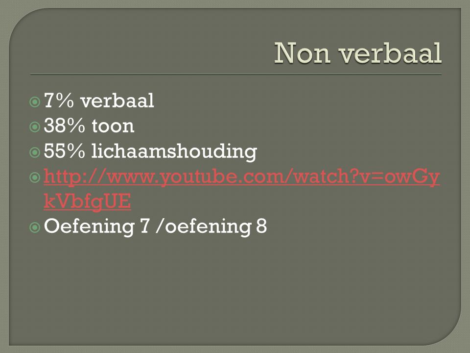  7% verbaal  38% toon  55% lichaamshouding  http://www.youtube.com/watch v=owGy kVbfgUE http://www.youtube.com/watch v=owGy kVbfgUE  Oefening 7 /oefening 8