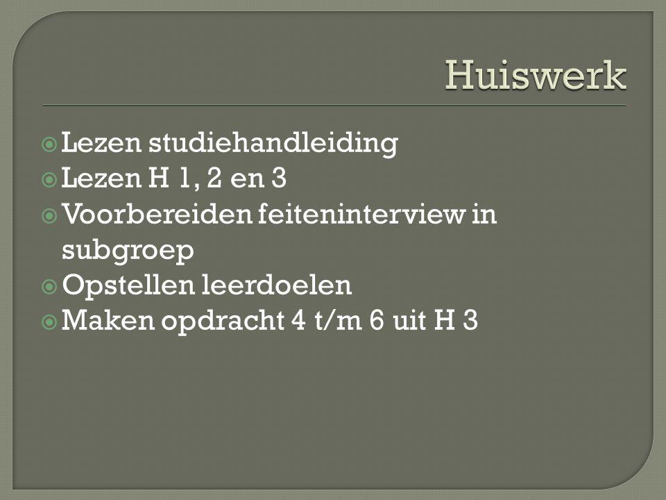  Lezen studiehandleiding  Lezen H 1, 2 en 3  Voorbereiden feiteninterview in subgroep  Opstellen leerdoelen  Maken opdracht 4 t/m 6 uit H 3