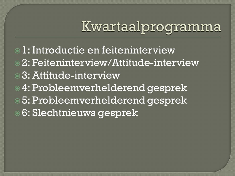  1: Introductie en feiteninterview  2: Feiteninterview/Attitude-interview  3: Attitude-interview  4: Probleemverhelderend gesprek  5: Probleemverhelderend gesprek  6: Slechtnieuws gesprek
