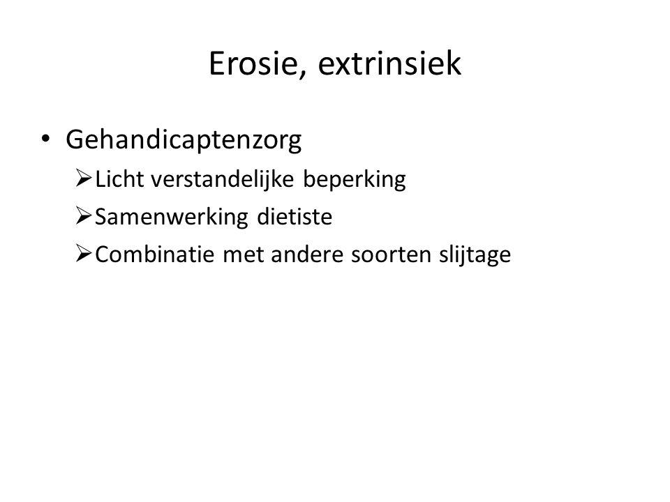 Erosie, extrinsiek Gehandicaptenzorg  Licht verstandelijke beperking  Samenwerking dietiste  Combinatie met andere soorten slijtage