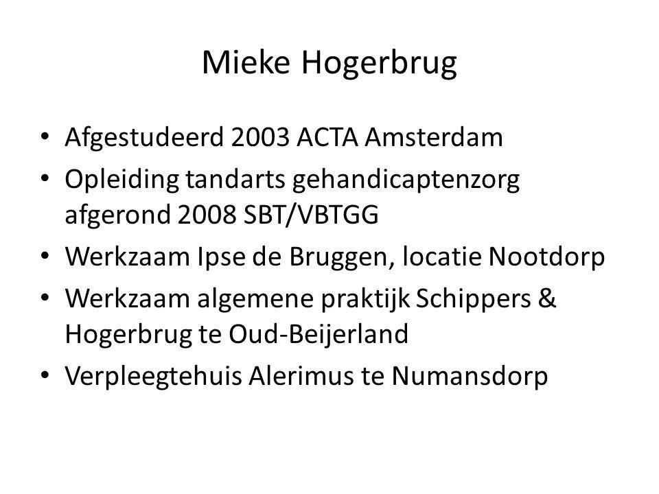 Mieke Hogerbrug Afgestudeerd 2003 ACTA Amsterdam Opleiding tandarts gehandicaptenzorg afgerond 2008 SBT/VBTGG Werkzaam Ipse de Bruggen, locatie Nootdorp Werkzaam algemene praktijk Schippers & Hogerbrug te Oud-Beijerland Verpleegtehuis Alerimus te Numansdorp