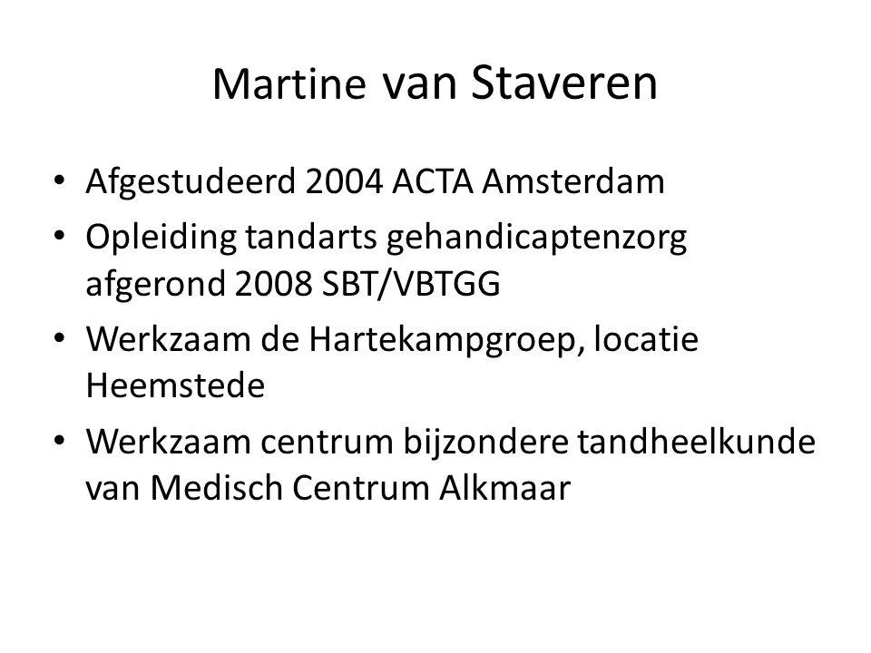 Martine van Staveren Afgestudeerd 2004 ACTA Amsterdam Opleiding tandarts gehandicaptenzorg afgerond 2008 SBT/VBTGG Werkzaam de Hartekampgroep, locatie Heemstede Werkzaam centrum bijzondere tandheelkunde van Medisch Centrum Alkmaar