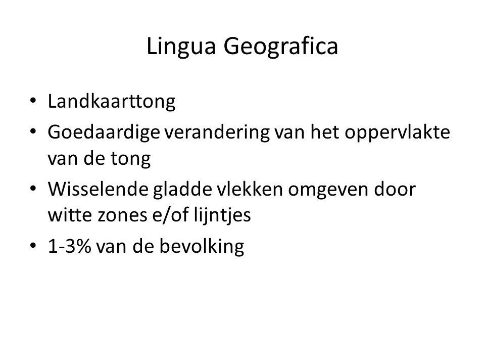 Lingua Geografica Landkaarttong Goedaardige verandering van het oppervlakte van de tong Wisselende gladde vlekken omgeven door witte zones e/of lijntjes 1-3% van de bevolking