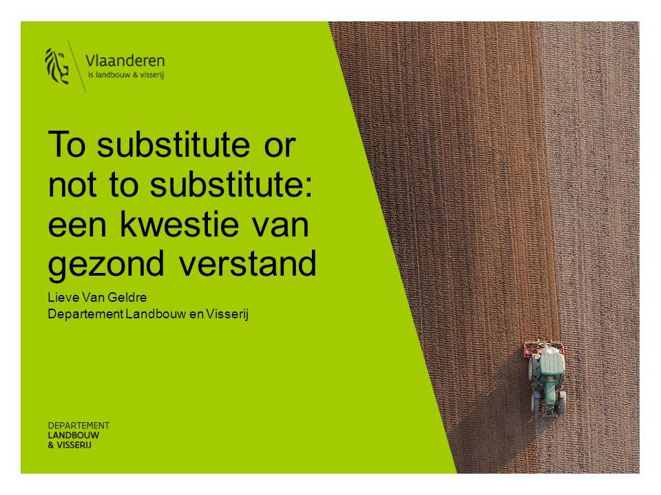 To substitute or not to substitute: een kwestie van gezond verstand Lieve Van Geldre Departement Landbouw en Visserij