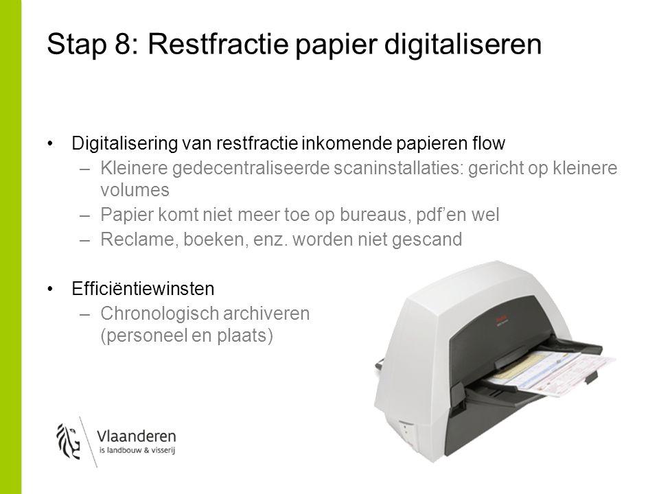 Stap 8: Restfractie papier digitaliseren Digitalisering van restfractie inkomende papieren flow –Kleinere gedecentraliseerde scaninstallaties: gericht op kleinere volumes –Papier komt niet meer toe op bureaus, pdf'en wel –Reclame, boeken, enz.