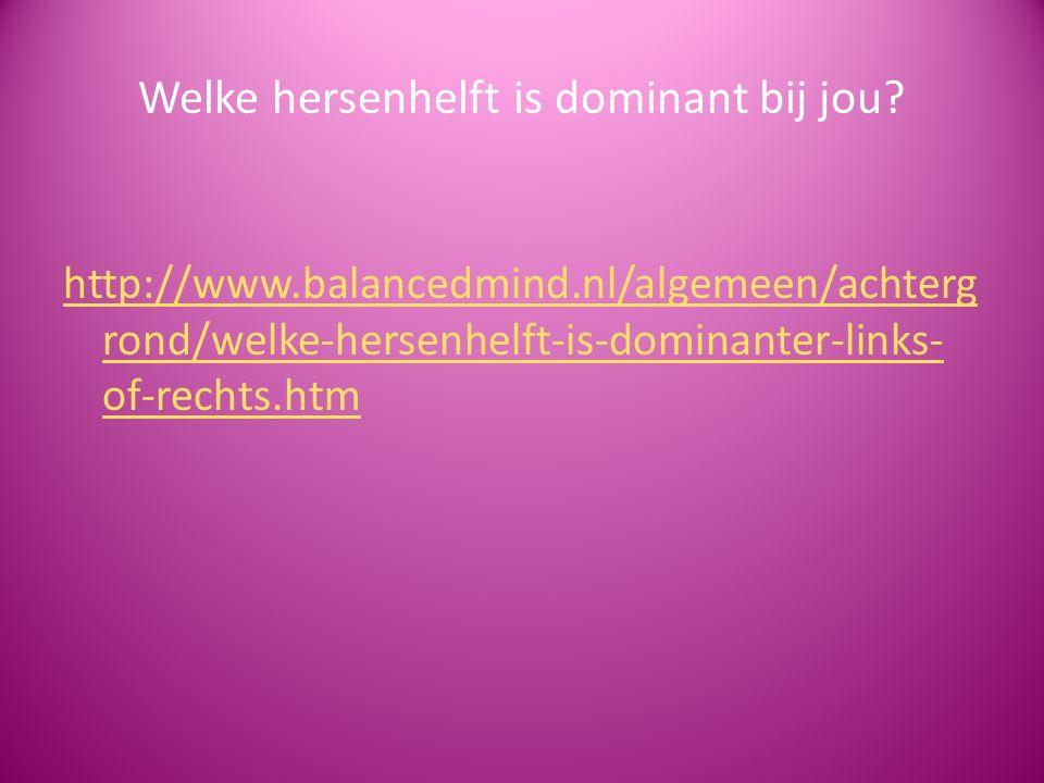 Welke hersenhelft is dominant bij jou? http://www.balancedmind.nl/algemeen/achterg rond/welke-hersenhelft-is-dominanter-links- of-rechts.htm
