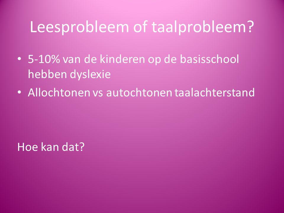 Leesprobleem of taalprobleem? 5-10% van de kinderen op de basisschool hebben dyslexie Allochtonen vs autochtonen taalachterstand Hoe kan dat?