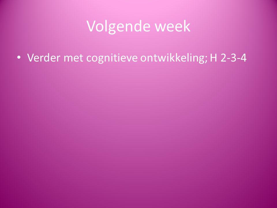 Volgende week Verder met cognitieve ontwikkeling; H 2-3-4